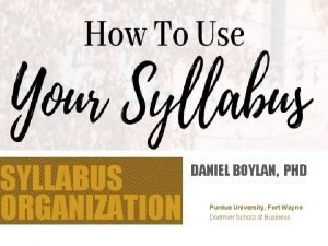 SYLLABUS ORGANIZATION DANIEL BOYLAN PHD Purdue University Fort