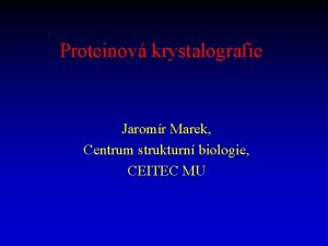 Proteinov krystalografie Jaromr Marek Centrum strukturn biologie CEITEC
