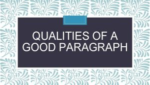 QUALITIES OF A GOOD PARAGRAPH A good paragraph
