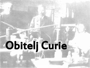 Obitelj Curie O obitelji Obitelj Curie sastojala se