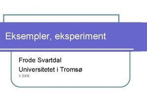 Eksempler eksperiment Frode Svartdal Universitetet i Troms V2009