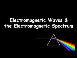 Electromagnetic Waves the Electromagnetic Spectrum Electromagnetic Waves Transverse