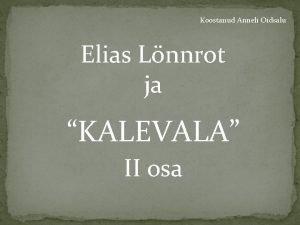 Koostanud Anneli Oidsalu Elias Lnnrot ja KALEVALA II