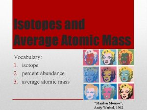 Isotopes and Average Atomic Mass Vocabulary 1 isotope