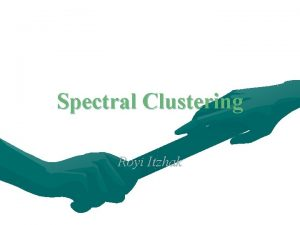 Spectral Clustering Royi Itzhak Spectral Clustering Algorithms that