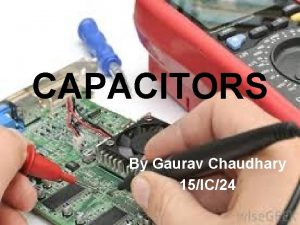 CAPACITORS By Gaurav Chaudhary 15IC24 Highlights Introduction Types