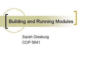 Building and Running Modules Sarah Diesburg COP 5641