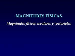 MAGNITUDES FSICAS Magnitudes fsicas escalares y vectoriales Magnitudes