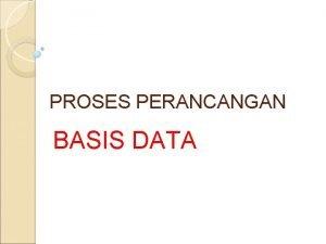 PROSES PERANCANGAN BASIS DATA Proses perancangan database merupakan