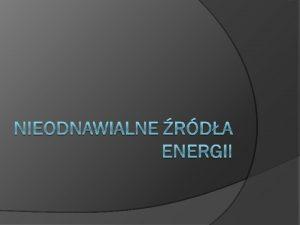 Nieodnawialne rda energii to wszelkie rda energii ktre