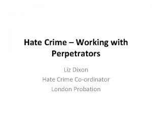 Hate Crime Working with Perpetrators Liz Dixon Hate