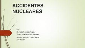 ACCIDENTES NUCLEARES Por Reinaldo Restrepo Ospina Juan Carlos