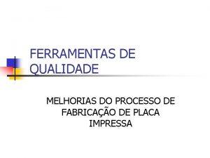 FERRAMENTAS DE QUALIDADE MELHORIAS DO PROCESSO DE FABRICAO