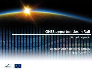 GNSS opportunities in Rail Daniel Lopour European GNSS