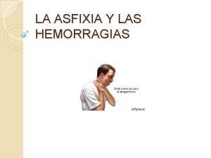 LA ASFIXIA Y LAS HEMORRAGIAS LA ASFIXIA La