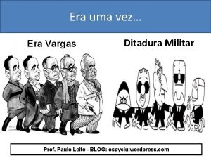 Era uma vez Era Vargas Ditadura Militar Prof