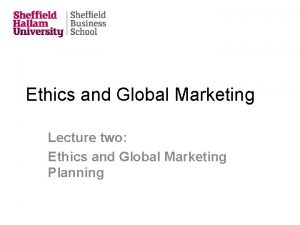 Ethics and Global Marketing Lecture two Ethics and