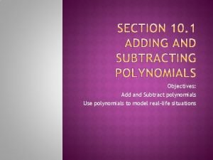Objectives Add and Subtract polynomials Use polynomials to