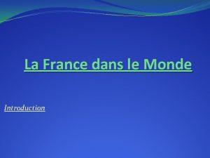 La France dans le Monde Introduction I La