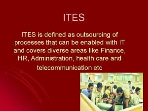 ITES is defined as outsourcing of processes that