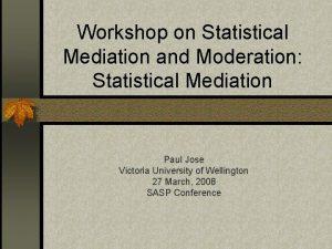 Workshop on Statistical Mediation and Moderation Statistical Mediation