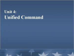 Unit 4 Unified Command Unit Objectives Define and