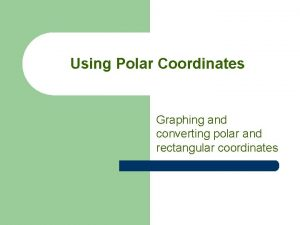 Using Polar Coordinates Graphing and converting polar and