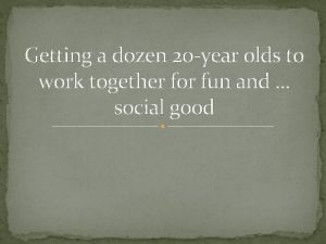 Getting a dozen 20 year olds to work