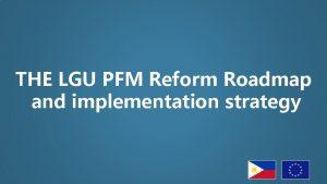 THE LGU PFM Reform Roadmap and implementation strategy