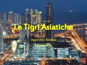 Le Tigri Asiatiche Ingordini Alessia Classe 3B Perch