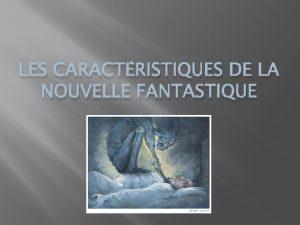 LES CARACTRISTIQUES DE LA NOUVELLE FANTASTIQUE Tout dabord