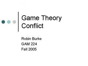 Game Theory Conflict Robin Burke GAM 224 Fall