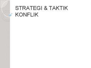 STRATEGI TAKTIK KONFLIK Pengertian Strategi konflik adalah proses