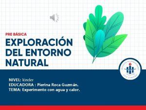 NIVEL kinder EDUCADORA Pierina Roca Guzmn TEMA Experimento