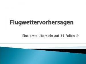 Flugwettervorhersagen Eine erste bersicht auf 34 Folien Gesetzliche