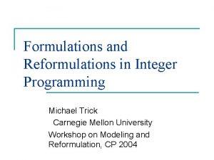 Formulations and Reformulations in Integer Programming Michael Trick