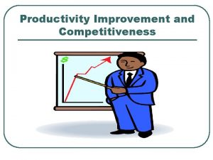 Productivity Improvement and Competitiveness Why is Productivity Improvement