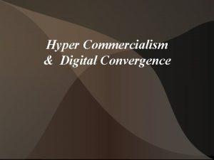 Hyper Commercialism Digital Convergence Hyper Commercialism means emphasis
