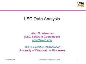 LSC Data Analysis Alan G Wiseman LSC Software