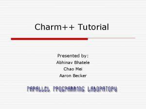 Charm Tutorial Presented by Abhinav Bhatele Chao Mei