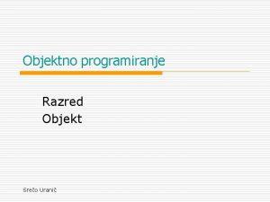 Objektno programiranje Razred Objekt Sreo Urani Objektno programiranje