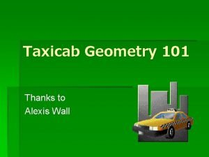 Taxicab Geometry 101 Thanks to Alexis Wall Geometry