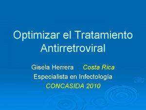 Optimizar el Tratamiento Antirretroviral Gisela Herrera Costa Rica