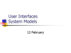 User Interfaces System Models 12 February USER INTERFACES