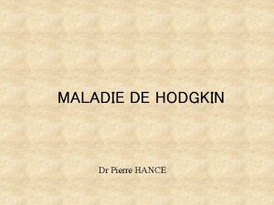 MALADIE DE HODGKIN Dr Pierre HANCE MALADIE DE