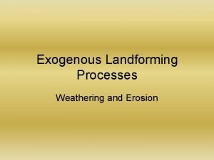 Exogenous Landforming Processes Weathering and Erosion Weathering and