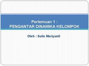 Pertemuan 1 PENGANTAR DINAMIKA KELOMPOK Oleh Sulis Mariyanti