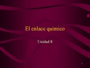 El enlace qumico Unidad 8 1 Contenidos 1