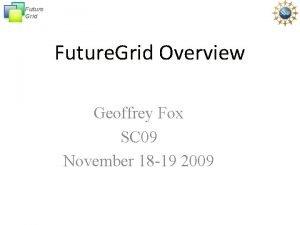 Future Grid Future Grid Overview Geoffrey Fox SC