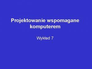 Projektowanie wspomagane komputerem Wykad 7 TERMINY CHARAKTERYZUJCE PROJEKTOWANIE